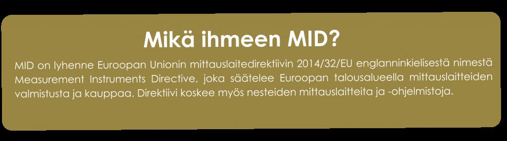 Mikä ihmeen MID?  MID on lyhenne Euroopan Unionin mittauslaitedirektiivin 2014/32/EU englanninkielisestä nimestä Measurement Instruments Directive, joka säätelee Euroopan talousalueella mittauslaitteiden valmistusta ja kauppaa. Direktiivi koskee myös nesteiden mittauslaitteita ja -ohjelmistoja.